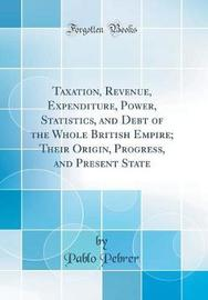 Taxation, Revenue, Expenditure, Power, Statistics, and Debt of the Whole British Empire; Their Origin, Progress, and Present State (Classic Reprint) by Pablo Pebrer image