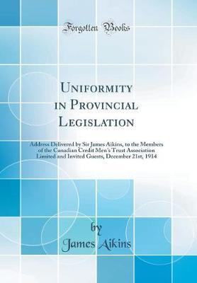 Uniformity in Provincial Legislation by James Aikins