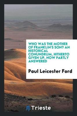 Who Was the Mother of Franklin's Son? an Historical Conundrum, Hitherto Given Up, Now Partly Answered by Paul Leicester Ford