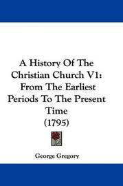 A History of the Christian Church V1: From the Earliest Periods to the Present Time (1795) by George Gregory