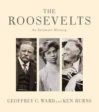 The Roosevelts: An Intimate History by Geoffrey C Ward