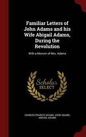Familiar Letters of John Adams and His Wife Abigail Adams, During the Revolution by Charles Francis Adams