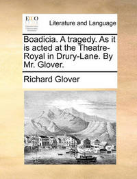 Boadicia. a Tragedy. as It Is Acted at the Theatre-Royal in Drury-Lane. by Mr. Glover by Richard Glover