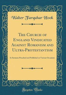 The Church of England Vindicated Against Romanism and Ultra-Protestantism by Walter Farquhar Hook