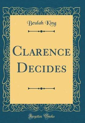 Clarence Decides (Classic Reprint) by Beulah King