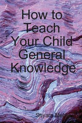 How to Teach Your Child General Knowledge by Shyam Mehta