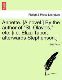 """Annette. [A Novel.] by the Author of """"St. Olave's,"""" Etc. [I.E. Eliza Tabor, Afterwards Stephenson.] by Eliza Tabor"""