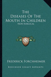 The Diseases of the Mouth in Children: Non-Surgical by Frederick Forchheimer
