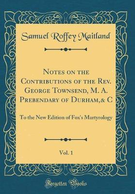 Notes on the Contributions of the REV. George Townsend, M. A. Prebendary of Durham,& C, Vol. 1 by Samuel Roffey Maitland
