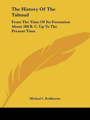 The History of the Talmud: From the Time of Its Formation about 200 B. C. Up to the Present Time by Michael L Rodkinson image