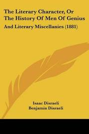 The Literary Character, or the History of Men of Genius: And Literary Miscellanies (1881) by Isaac D'Israeli