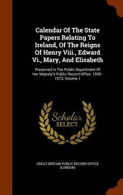 Calendar of the State Papers Relating to Ireland, of the Reigns of Henry VIII., Edward VI., Mary, and Elisabeth