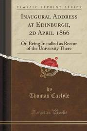 Inaugural Address at Edinburgh, 2D April 1866 by Thomas Carlyle