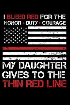 I Bleed Red for the honor duty courage my Daughter gives to the Thin Red Line by Firefighter Family