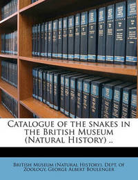 Catalogue of the Snakes in the British Museum (Natural History) .. by George Albert Boulenger