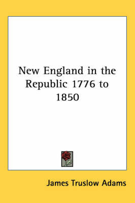 New England in the Republic 1776 to 1850 by James Truslow Adams