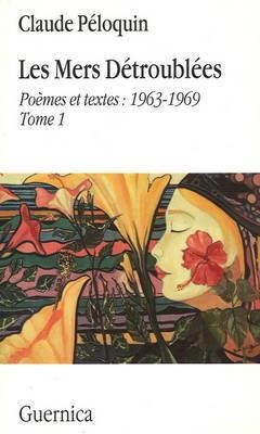 Les Mers Detroublees: v. 1: Poemes et Textes: 1963-1969 by Claude Peloquine