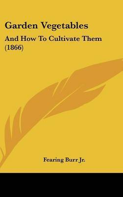 Garden Vegetables: And How To Cultivate Them (1866) by Fearing Burr Jr