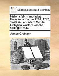 Historia Febris Anomalae Batavae, Annorum 1746, 1747, 1748, &C. Accedunt Monita Siphylica. Auctore Jacobo Grainger, M.D. by James Grainger