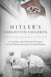 Hitler's Forgotten Children by Ingrid Von Oelhafen