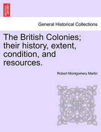 The British Colonies; Their History, Extent, Condition, and Resources. by Robert Montgomery Martin