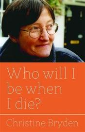 Who will I be when I die? by Christine Bryden