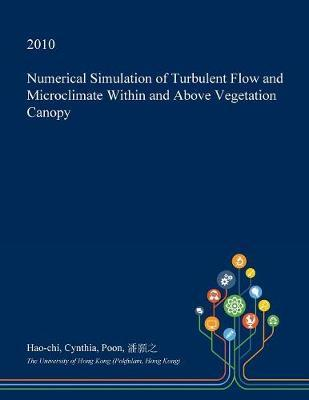 Numerical Simulation of Turbulent Flow and Microclimate Within and Above Vegetation Canopy by Hao-Chi Cynthia Poon