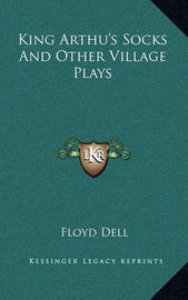 King Arthu's Socks and Other Village Plays by Floyd Dell