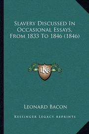 Slavery Discussed in Occasional Essays, from 1833 to 1846 (1846) by Leonard Bacon