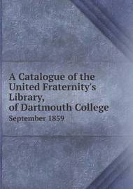 A Catalogue of the United Fraternity's Library, of Dartmouth College September 1859 by Dartmouth College