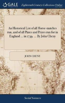 An Historical List of All Horse-Matches Run, and of All Plates and Prizes Run for in England ... in 1739. ... by John Cheny by John Cheny