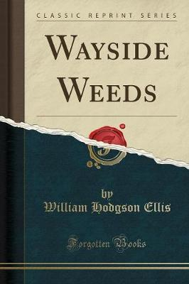 Wayside Weeds (Classic Reprint) by William Hodgson Ellis