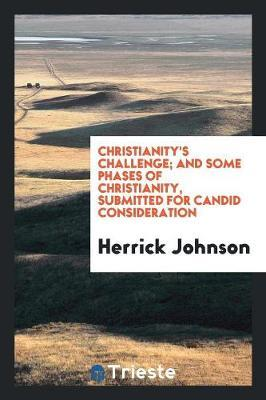 Christianity's Challenge; And Some Phases of Christianity, Submitted for Candid Consideration by Herrick Johnson