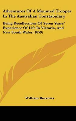 Adventures Of A Mounted Trooper In The Australian Constabulary: Being Recollections Of Seven Years' Experience Of Life In Victoria, And New South Wales (1859) by William Burrows image