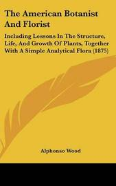 The American Botanist and Florist: Including Lessons in the Structure, Life, and Growth of Plants, Together with a Simple Analytical Flora (1875) by Alphonso Wood