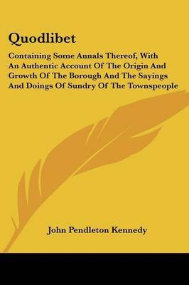 Quodlibet: Containing Some Annals Thereof, with an Authentic Account of the Origin and Growth of the Borough and the Sayings and Doings of Sundry of the Townspeople by John Pendleton Kennedy