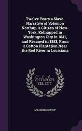 Twelve Years a Slave. Narrative of Solomon Northup, a Citizen of New-York, Kidnapped in Washington City in 1841, and Rescued in 1853, from a Cotton Plantation Near the Red River in Louisiana by Solomon Northup