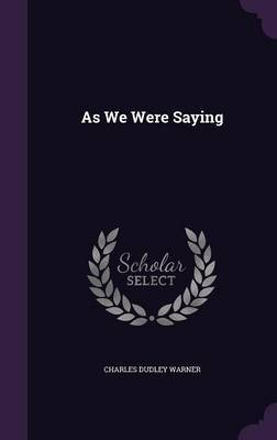 As We Were Saying by Charles Dudley Warner