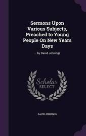 Sermons Upon Various Subjects, Preached to Young People on New Years Days by David Jennings