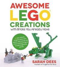 Awesome LEGO Creations with Bricks You Already Have by Sarah Dees