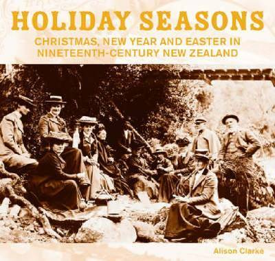 Holiday Seasons: New Year, Easter and Christmas in 19th Century New Zealand by Alison Clarke image