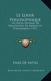 Le Loisir Philosophique: Ou Pieces Diverses de Philosophie, de Morale Et D'Amusement (1747) by Emer De Vattel