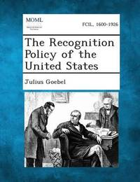 The Recognition Policy of the United States by Julius Goebel, JR.
