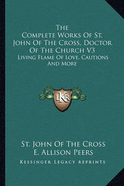 The Complete Works of St. John of the Cross, Doctor of the Church V3: Living Flame of Love, Cautions and More by St. John of the Cross