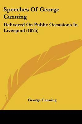 Speeches Of George Canning: Delivered On Public Occasions In Liverpool (1825) by George Canning image