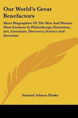 Our World's Great Benefactors: Short Biographies of the Men and Women Most Eminent in Philanthropy, Patriotism, Art, Literature, Discovery, Science and Invention by Samuel Adams Drake