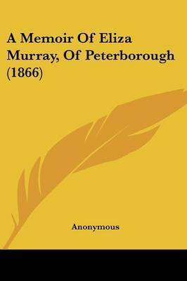 A Memoir Of Eliza Murray, Of Peterborough (1866) by * Anonymous