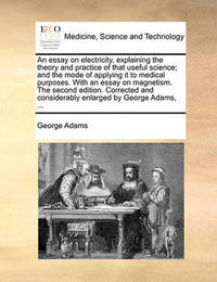 An Essay on Electricity, Explaining the Theory and Practice of That Useful Science; And the Mode of Applying It to Medical Purposes. with an Essay on Magnetism. the Second Edition. Corrected and Considerably Enlarged by George Adams, by George Adams