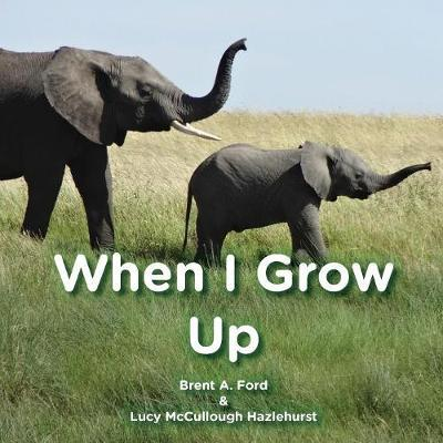 When I Grow Up by Brent A Ford