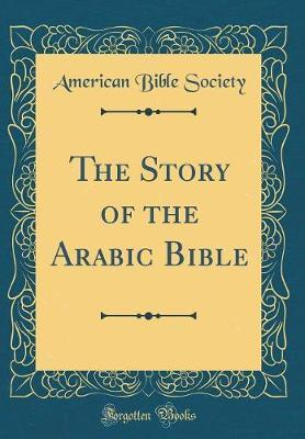 The Story of the Arabic Bible (Classic Reprint) by American Bible Society
